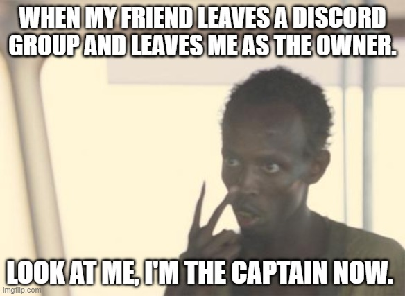 I am dee boss, ok? |  WHEN MY FRIEND LEAVES A DISCORD GROUP AND LEAVES ME AS THE OWNER. LOOK AT ME, I'M THE CAPTAIN NOW. | image tagged in memes,i'm the captain now | made w/ Imgflip meme maker