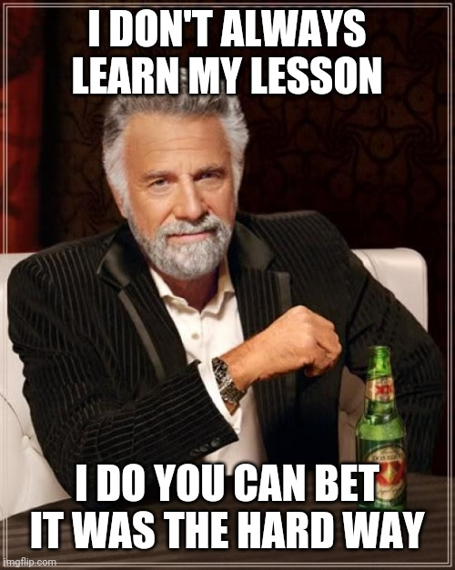 Lesson |  I DON'T ALWAYS LEARN MY LESSON; I DO YOU CAN BET IT WAS THE HARD WAY | image tagged in memes,the most interesting man in the world | made w/ Imgflip meme maker