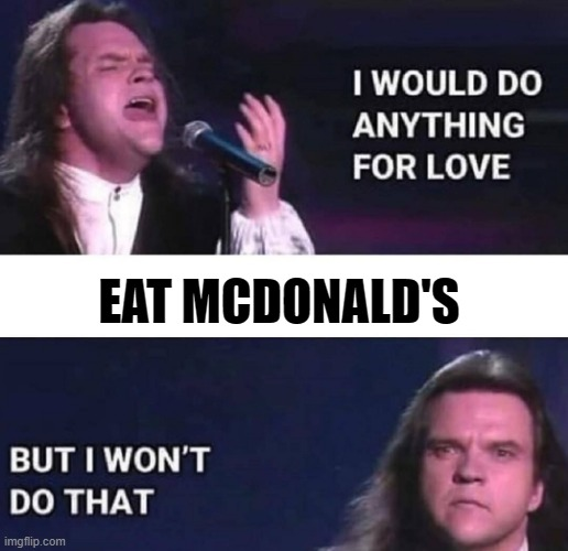 EAT MCDONALD'S | image tagged in i would do anything for love | made w/ Imgflip meme maker