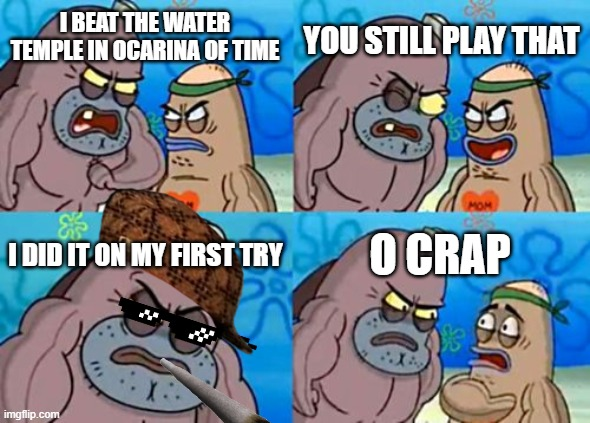 How Tough Are You Meme |  YOU STILL PLAY THAT; I BEAT THE WATER TEMPLE IN OCARINA OF TIME; O CRAP; I DID IT ON MY FIRST TRY | image tagged in memes,how tough are you | made w/ Imgflip meme maker