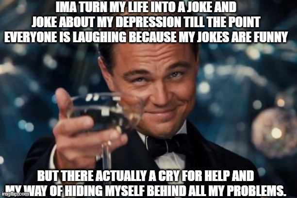 Depression memes |  IMA TURN MY LIFE INTO A JOKE AND JOKE ABOUT MY DEPRESSION TILL THE POINT EVERYONE IS LAUGHING BECAUSE MY JOKES ARE FUNNY; BUT THERE ACTUALLY A CRY FOR HELP AND MY WAY OF HIDING MYSELF BEHIND ALL MY PROBLEMS. | image tagged in memes | made w/ Imgflip meme maker