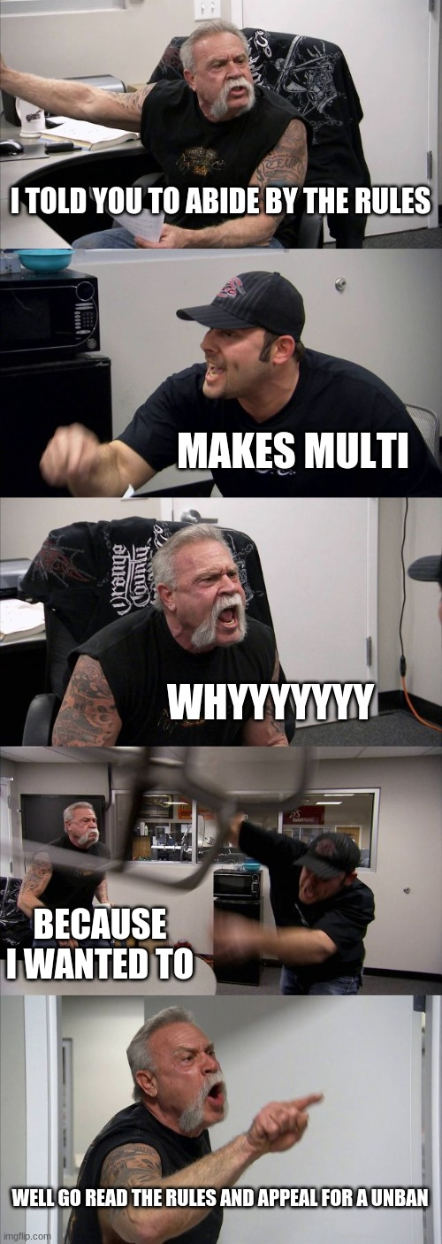Eclipse people banned |  I TOLD YOU TO ABIDE BY THE RULES; MAKES MULTI; WHYYYYYYY; BECAUSE I WANTED TO; WELL GO READ THE RULES AND APPEAL FOR A UNBAN | image tagged in memes,american chopper argument | made w/ Imgflip meme maker