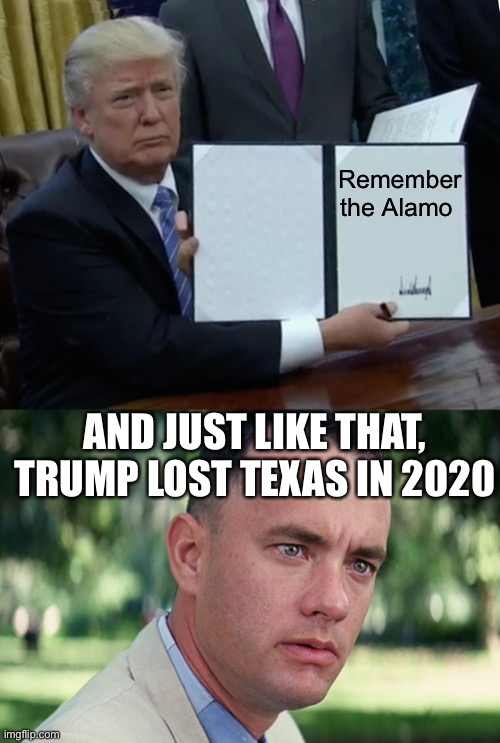 Remember the Alamo; AND JUST LIKE THAT, TRUMP LOST TEXAS IN 2020 | image tagged in memes,and just like that,trump bill signing | made w/ Imgflip meme maker