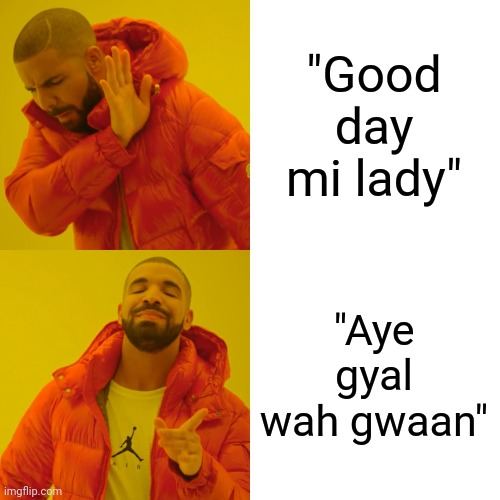 "Drake Hotline Bling Meme |  ""Good day mi lady""; ""Aye gyal wah gwaan"" 
