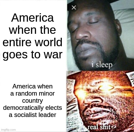 Sleeping Shaq Meme |  America when the entire world goes to war; America when a random minor country democratically elects a socialist leader | image tagged in memes,sleeping shaq | made w/ Imgflip meme maker