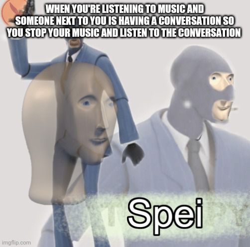WHEN YOU'RE LISTENING TO MUSIC AND SOMEONE NEXT TO YOU IS HAVING A CONVERSATION SO YOU STOP YOUR MUSIC AND LISTEN TO THE CONVERSATION | image tagged in meme man spei | made w/ Imgflip meme maker