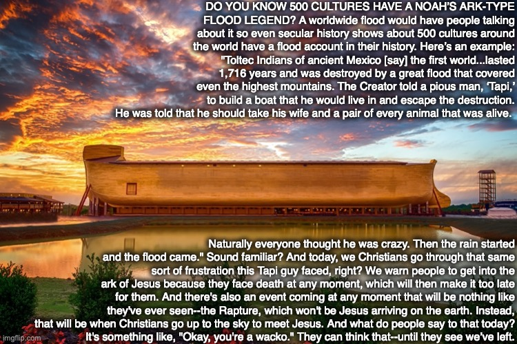 "DO YOU KNOW 500 CULTURES HAVE A NOAH'S ARK-TYPE FLOOD LEGEND? A worldwide flood would have people talking about it so even secular history shows about 500 cultures around the world have a flood account in their history. Here's an example: ""Toltec Indians of ancient Mexico [say] the first world...lasted 1,716 years and was destroyed by a great flood that covered even the highest mountains. The Creator told a pious man, 'Tapi,' to build a boat that he would live in and escape the destruction. He was told that he should take his wife and a pair of every animal that was alive. Naturally everyone thought he was crazy. Then the rain started and the flood came."" Sound familiar? And today, we Christians go through that same sort of frustration this Tapi guy faced, right? We warn people to get into the ark of Jesus because they face death at any moment, which will then make it too late for them. And there's also an event coming at any moment that will be nothing like they've ever seen--the Rapture, which won't be Jesus arriving on the earth. Instead, that will be when Christians go up to the sky to meet Jesus. And what do people say to that today? It's something like, ""Okay, you're a wacko."" They can think that--until they see we've left. 