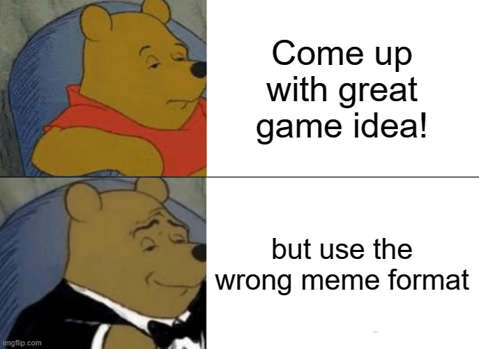 Tuxedo Winnie The Pooh Meme |  Come up with great game idea! but use the wrong meme format | image tagged in memes,tuxedo winnie the pooh,memes | made w/ Imgflip meme maker