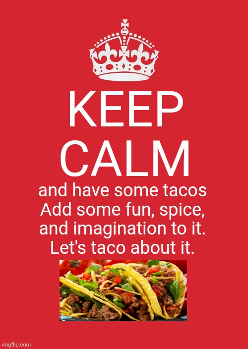 Keep calm and have some tacos |  KEEP CALM; and have some tacos Add some fun, spice, and imagination to it. Let's taco about it. | image tagged in memes,keep calm and carry on red,tacos,taco,meme,funny | made w/ Imgflip meme maker