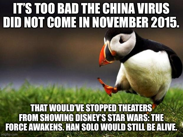 China Virus came five years too late for Han Solo |  IT'S TOO BAD THE CHINA VIRUS DID NOT COME IN NOVEMBER 2015. THAT WOULD'VE STOPPED THEATERS FROM SHOWING DISNEY'S STAR WARS: THE FORCE AWAKENS. HAN SOLO WOULD STILL BE ALIVE. | image tagged in memes,unpopular opinion puffin,china virus,han solo,disney killed star wars,time travel | made w/ Imgflip meme maker