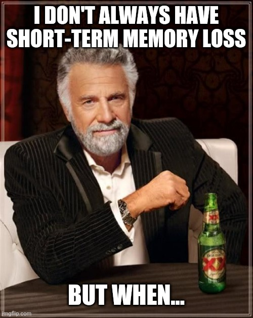 The Most Interesting Man In The World |  I DON'T ALWAYS HAVE SHORT-TERM MEMORY LOSS; BUT WHEN... | image tagged in memes,the most interesting man in the world | made w/ Imgflip meme maker