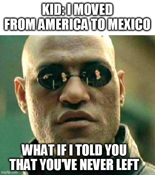 it's a continent |  KID: I MOVED FROM AMERICA TO MEXICO; WHAT IF I TOLD YOU THAT YOU'VE NEVER LEFT | image tagged in what if i told you,america,mexico,kids,memes,funny | made w/ Imgflip meme maker