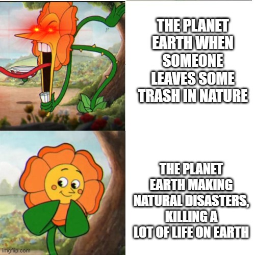Cuphead Flower |  THE PLANET EARTH WHEN SOMEONE LEAVES SOME TRASH IN NATURE; THE PLANET EARTH MAKING NATURAL DISASTERS, KILLING A LOT OF LIFE ON EARTH | image tagged in cuphead flower | made w/ Imgflip meme maker