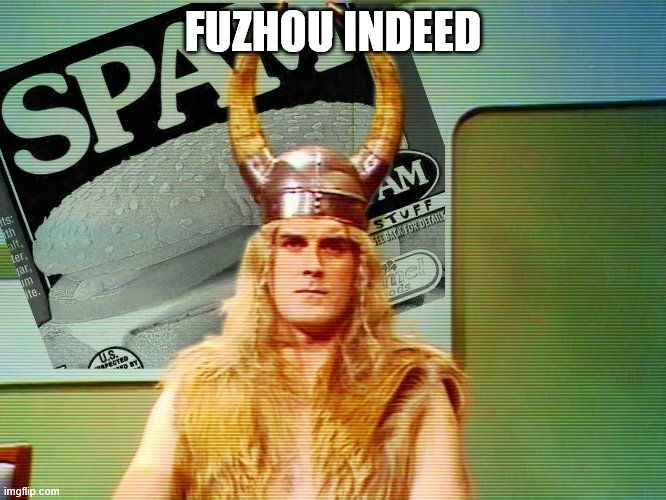 Monty Python Spam | FUZHOU INDEED | image tagged in monty python spam | made w/ Imgflip meme maker