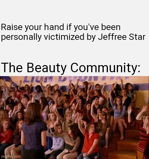 Jeffree Star IS Regina George |  Raise your hand if you've been personally victimized by Jeffree Star; The Beauty Community: | image tagged in mean girls,youtubers,youtube | made w/ Imgflip meme maker