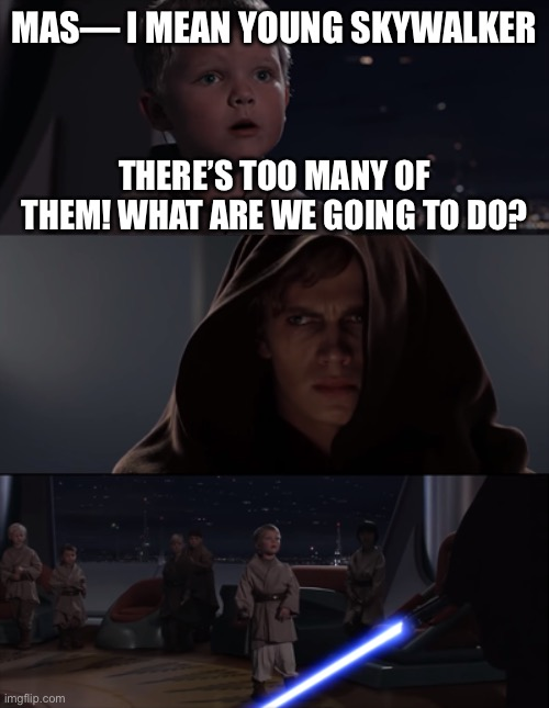 master skywalker |  MAS— I MEAN YOUNG SKYWALKER; THERE'S TOO MANY OF THEM! WHAT ARE WE GOING TO DO? | image tagged in master skywalker,star wars,anakin skywalker,anakin,order 66,star wars order 66 | made w/ Imgflip meme maker