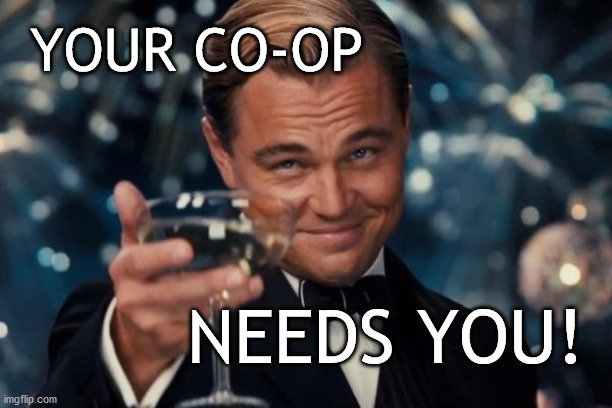 Your Co-op Needs You! |  YOUR CO-OP; NEEDS YOU! | image tagged in memes,leonardo dicaprio cheers | made w/ Imgflip meme maker