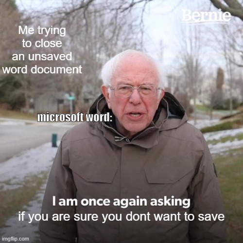 Bernie I Am Once Again Asking For Your Support Meme |  Me trying to close an unsaved word document; microsoft word:; if you are sure you dont want to save | image tagged in memes,bernie i am once again asking for your support | made w/ Imgflip meme maker