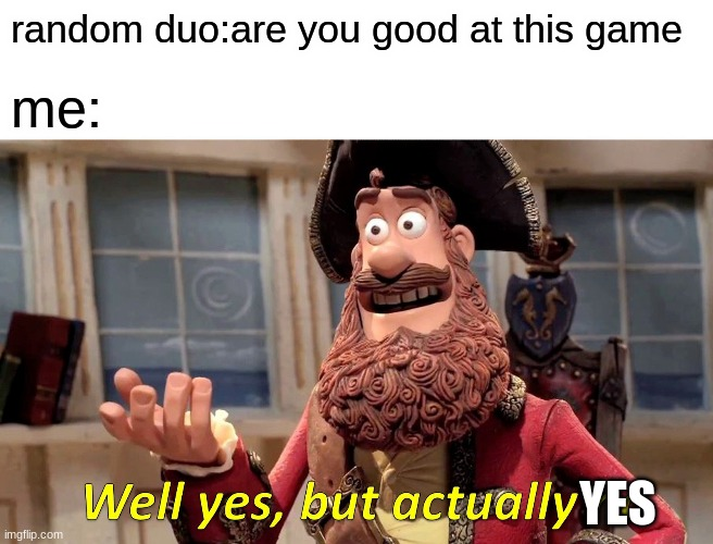 Well Yes, But Actually No |  random duo:are you good at this game; me:; YES | image tagged in memes,well yes but actually no | made w/ Imgflip meme maker