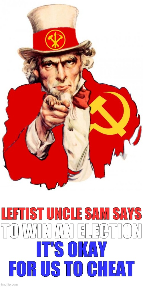 LEFTIST UNCLE SAM SAYS TO WIN AN ELECTION IT'S OKAY FOR US TO CHEAT | made w/ Imgflip meme maker
