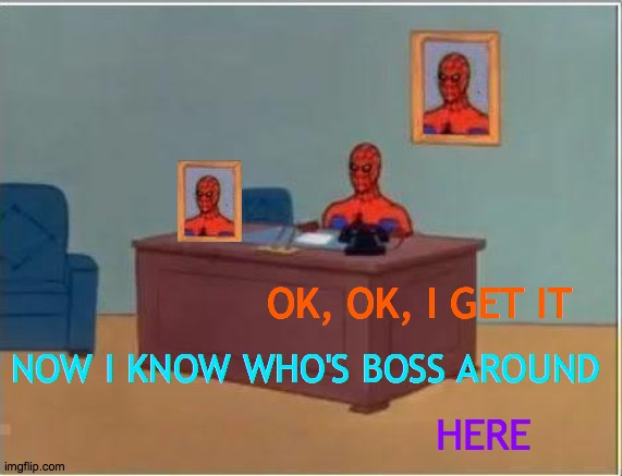 Spiderman Computer Desk |  OK, OK, I GET IT; NOW I KNOW WHO'S BOSS AROUND; HERE | image tagged in memes,spiderman computer desk,spiderman,desk flip,expectation vs reality,deal with it like a boss | made w/ Imgflip meme maker