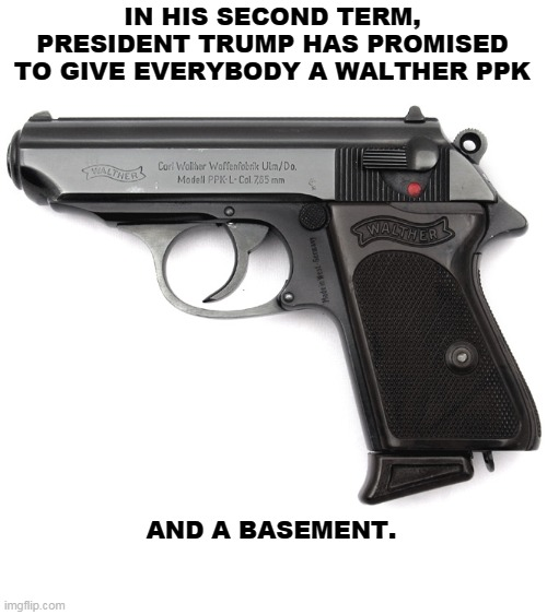 IN HIS SECOND TERM, PRESIDENT TRUMP HAS PROMISED TO GIVE EVERYBODY A WALTHER PPK; AND A BASEMENT. | image tagged in trump,gun,second amendment,hitler,suicide | made w/ Imgflip meme maker