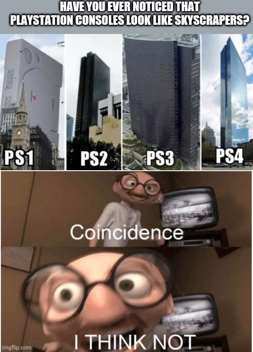 HAVE YOU EVER NOTICED THAT PLAYSTATION CONSOLES LOOK LIKE SKYSCRAPERS? | image tagged in coincidence i think not | made w/ Imgflip meme maker
