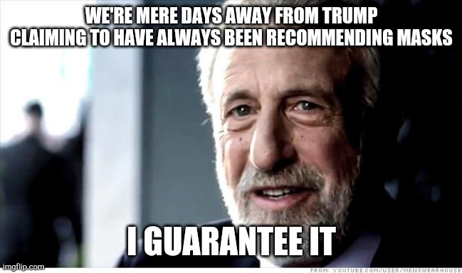 I Guarantee It Meme |  WE'RE MERE DAYS AWAY FROM TRUMP CLAIMING TO HAVE ALWAYS BEEN RECOMMENDING MASKS; I GUARANTEE IT | image tagged in memes,i guarantee it,AdviceAnimals | made w/ Imgflip meme maker