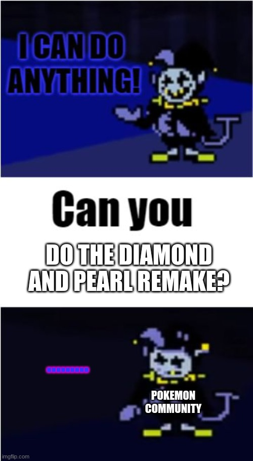 ee |  DO THE DIAMOND AND PEARL REMAKE? ......... POKEMON COMMUNITY | image tagged in i can do anything,pokemon | made w/ Imgflip meme maker
