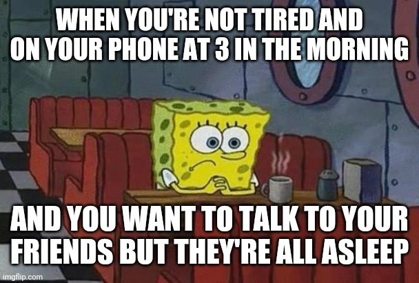 That's the beauty of insomnia folks! |  WHEN YOU'RE NOT TIRED AND ON YOUR PHONE AT 3 IN THE MORNING; AND YOU WANT TO TALK TO YOUR FRIENDS BUT THEY'RE ALL ASLEEP | image tagged in spongebob coffee,insomnia | made w/ Imgflip meme maker