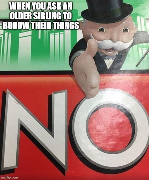 lol |  WHEN YOU ASK AN OLDER SIBLING TO BOROW THEIR THINGS | image tagged in monopoly no | made w/ Imgflip meme maker