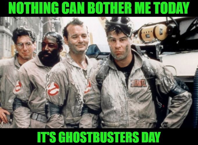 Ghostbusters Day |  NOTHING CAN BOTHER ME TODAY; IT'S GHOSTBUSTERS DAY | image tagged in ghostbusters | made w/ Imgflip meme maker