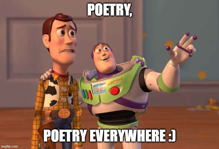 POETRY, POETRY EVERYWHERE :) | image tagged in memes,x x everywhere | made w/ Imgflip meme maker