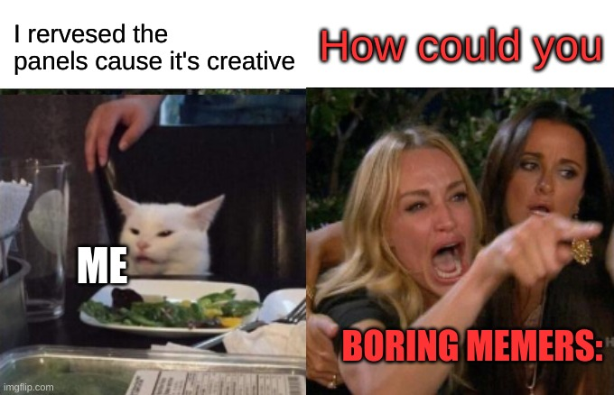 Uno reverse |  How could you; I rervesed the panels cause it's creative; ME; BORING MEMERS: | image tagged in uno reverse card,woman yelling at cat | made w/ Imgflip meme maker
