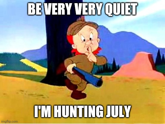 Elmer Fudd |  BE VERY VERY QUIET; I'M HUNTING JULY | image tagged in elmer fudd | made w/ Imgflip meme maker