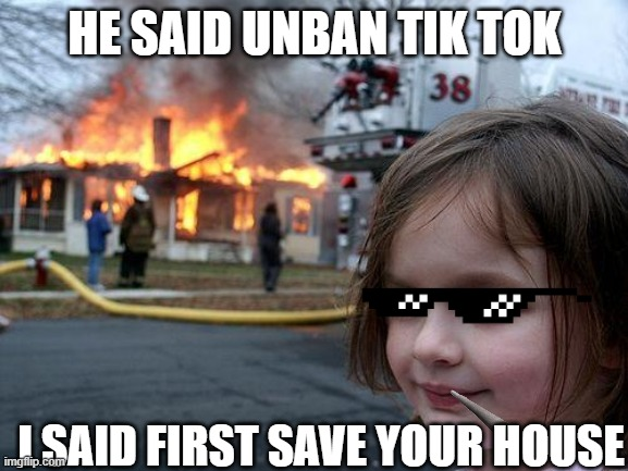 Disaster Girl Meme |  HE SAID UNBAN TIK TOK; I SAID FIRST SAVE YOUR HOUSE | image tagged in memes,disaster girl | made w/ Imgflip meme maker