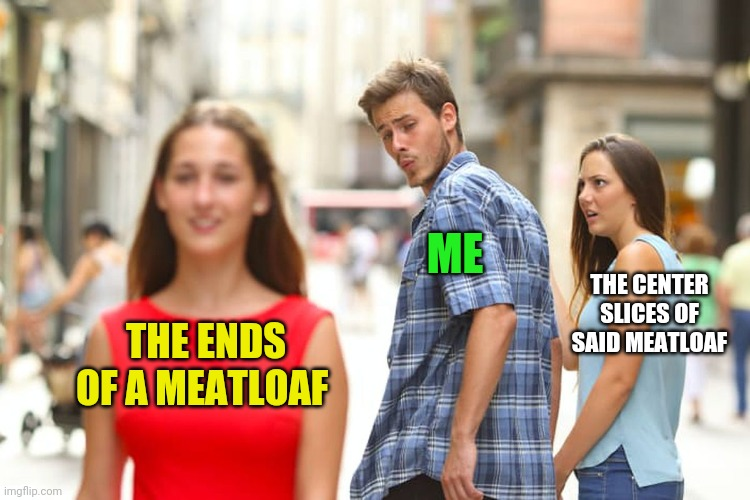 Distracted Boyfriend Meme |  ME; THE CENTER SLICES OF SAID MEATLOAF; THE ENDS OF A MEATLOAF | image tagged in memes,distracted boyfriend | made w/ Imgflip meme maker