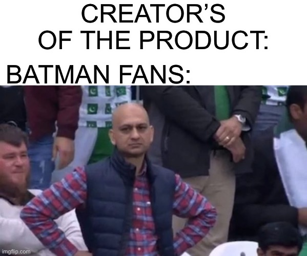 muhammad sarim akhtar | CREATOR'S OF THE PRODUCT: BATMAN FANS: | image tagged in muhammad sarim akhtar | made w/ Imgflip meme maker