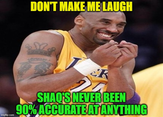 Giggly Kobe Bryant | DON'T MAKE ME LAUGH SHAQ'S NEVER BEEN 90% ACCURATE AT ANYTHING | image tagged in giggly kobe bryant | made w/ Imgflip meme maker