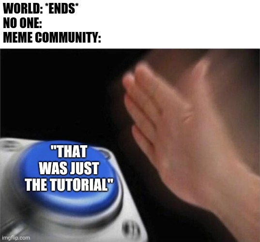 "Welcome To Hell |  WORLD: *ENDS* NO ONE: MEME COMMUNITY:; ""THAT WAS JUST THE TUTORIAL"" 