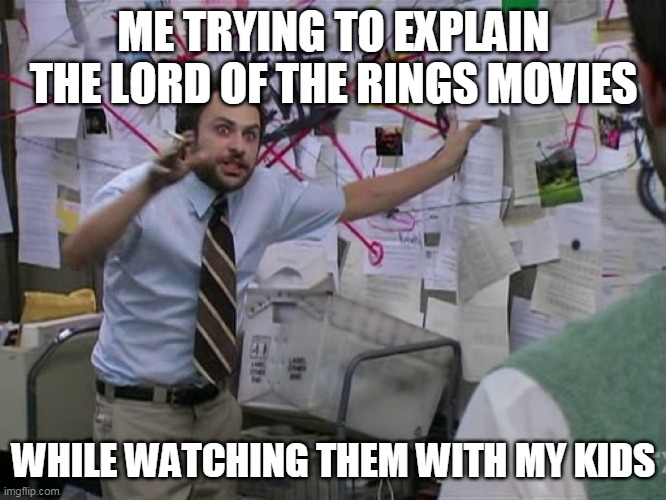Charlie Conspiracy (Always Sunny in Philidelphia) |  ME TRYING TO EXPLAIN THE LORD OF THE RINGS MOVIES; WHILE WATCHING THEM WITH MY KIDS | image tagged in charlie conspiracy always sunny in philidelphia,AdviceAnimals | made w/ Imgflip meme maker