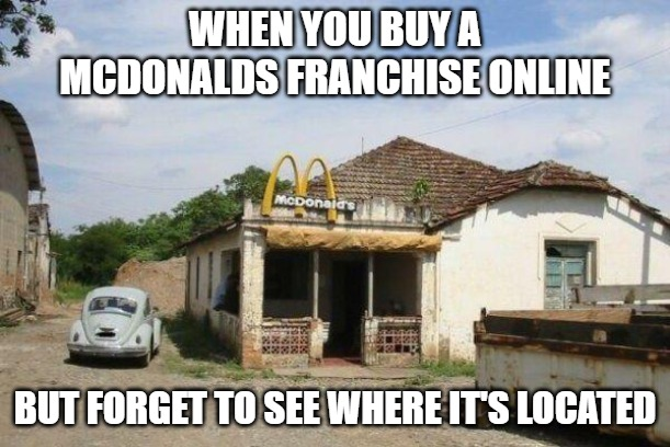 Golden Arches |  WHEN YOU BUY A MCDONALDS FRANCHISE ONLINE; BUT FORGET TO SEE WHERE IT'S LOCATED | image tagged in mcdonalds,memes,funny,fun | made w/ Imgflip meme maker