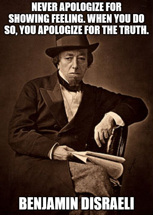 Disraeli Quote |  NEVER APOLOGIZE FOR SHOWING FEELING. WHEN YOU DO SO, YOU APOLOGIZE FOR THE TRUTH. BENJAMIN DISRAELI | image tagged in historical meme | made w/ Imgflip meme maker