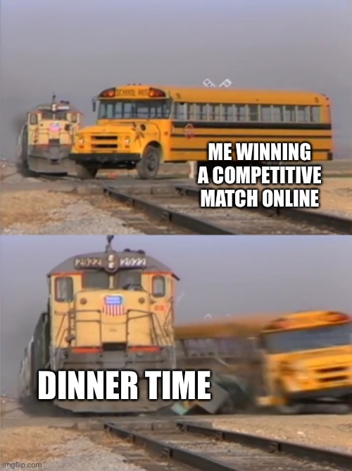 My life in a nutshell |  ME WINNING A COMPETITIVE MATCH ONLINE; DINNER TIME | image tagged in train crash,video games,dinner | made w/ Imgflip meme maker