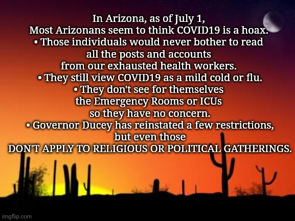 Arizona, July 1, 2020 |  In Arizona, as of July 1,   Most Arizonans seem to think COVID19 is a hoax.  • Those individuals would never bother to read  all the posts and accounts  from our exhausted health workers.  • They still view COVID19 as a mild cold or flu. • They don't see for themselves  the Emergency Rooms or ICUs  so they have no concern. • Governor Ducey has reinstated a few restrictions,  but even those  DON'T APPLY TO RELIGIOUS OR POLITICAL GATHERINGS. | image tagged in arizona covid19,covid19,arizona | made w/ Imgflip meme maker
