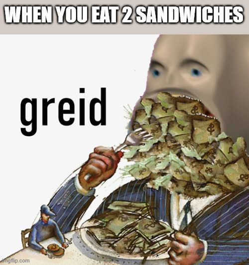 Meme man greed |  WHEN YOU EAT 2 SANDWICHES | image tagged in meme man greed,memes,sandwich,big boi,hi,dawg | made w/ Imgflip meme maker
