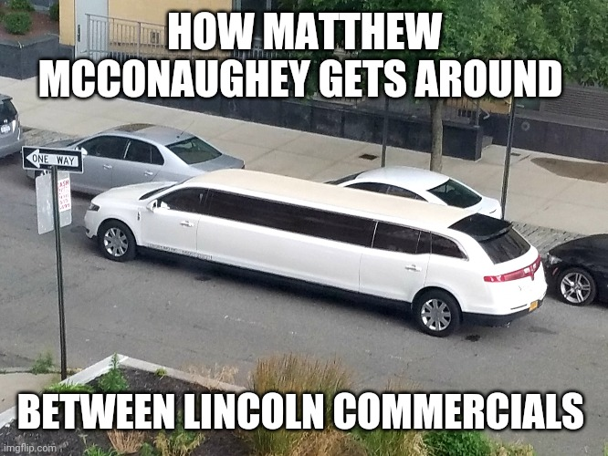 Stretch Lincoln |  HOW MATTHEW MCCONAUGHEY GETS AROUND; BETWEEN LINCOLN COMMERCIALS | image tagged in stretch lincoln,matthew mcconaughey,alright alright alright,lincoln commercial | made w/ Imgflip meme maker