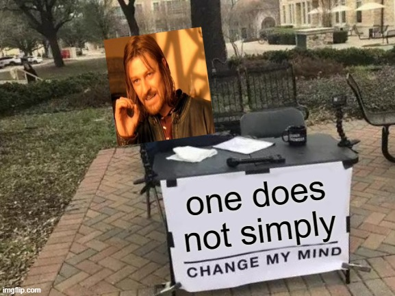 Crossover!!! |  one does not simply | image tagged in memes,change my mind,funny,one does not simply,crossover | made w/ Imgflip meme maker