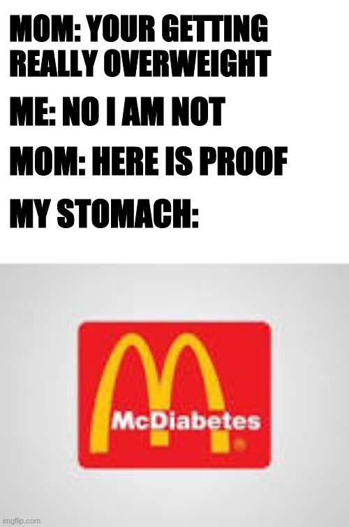 McDiabetes |  ME: NO I AM NOT; MOM: YOUR GETTING REALLY OVERWEIGHT; MOM: HERE IS PROOF; MY STOMACH: | image tagged in fun,mcdonalds | made w/ Imgflip meme maker