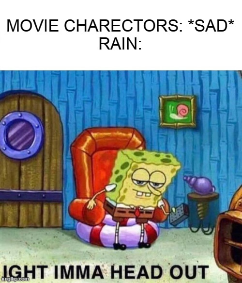 Adios (no wait) Aight |  MOVIE CHARECTORS: *SAD* RAIN: | image tagged in memes,spongebob ight imma head out | made w/ Imgflip meme maker